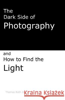 The Dark Side of Photography: How to Find the Light Thomas Rot 9781484912324