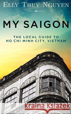 My Saigon: The Local Guide to Ho Chi Minh City, Vietnam Elly Thuy Nguyen 9781484929117