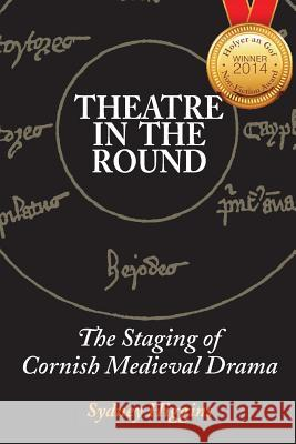 Theatre in the Round: The Staging of Cornish Medieval Drama Sydney Higgins 9781484947050
