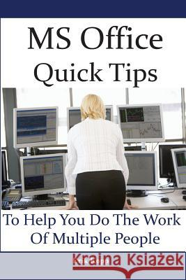 MS Office Quick Tips to Help You Do the Work of Multiple People: How to Get the Most Work Done in the Least Time Erik Kopp 9781484975541