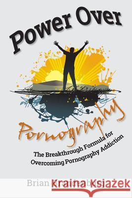 Power Over Pornography: The Breakthrough Formula for Overcoming Pornography Addiction Brian Brandenburg 9781484975862