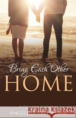 Bring Each Other Home: A Caregiver's Journey Angelina Fast-Vlaar 9781486615988
