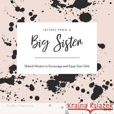 Letters from a Big Sister: Shared Wisdom to Encourage and Equip Teen Girls Heather Boersma 9781486617678