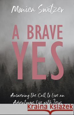A Brave Yes: Answering the Call to Live an Adventurous Life with Jesus Monica Switzer 9781486617951
