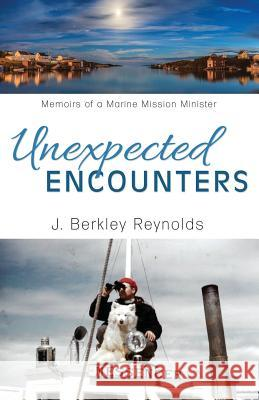Unexpected Encounters: Memoirs of a Marine Mission Minister J. Berkley Reynolds 9781486618392