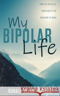 My Bipolar Life: From the Valleys of Depression to the Mountains of Mania Ronald Allan Reimche 9781486618514