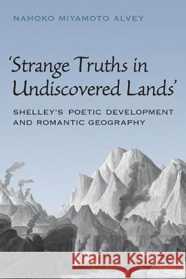 Strange Truths in Undiscovered Lands: Shelley's Poetic Development and Romantic Geography Nahoko Miyamoto Alvey   9781487526061