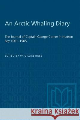An Arctic Whaling Diary: The Journal of Captain George Comer in Hudson Bay 1901-1905 W. Gillies Ross 9781487573430