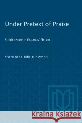 Under Pretext of Praise: Satiric Mode in Erasmus' Fiction Geraldine Thompson 9781487573522
