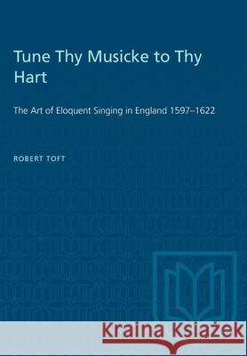Tune Thy Musicke to Thy Hart: The Art of Eloquent Singing in England 1597-1622 Robert Toft 9781487573546