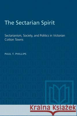 The Sectarian Spirit: Sectarianism, Society, and Politics in Victorian Cotton Towns Paul T. Phillips 9781487580711