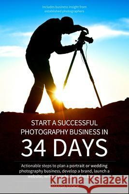 Start a Successful Photography Business in 34 Days: Actionable Steps to Plan a Portrait or Wedding Photography Business, Develop a Brand, Launch a Web Amanda Leigh Stock 9781489542410