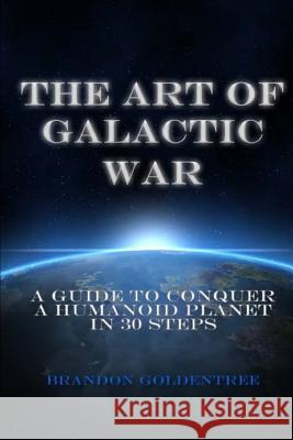 The Art of Galactic War: A Guide to Conquer a Humanoid Planet in 30 Steps Brandon Goldentree 9781489546906