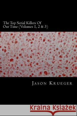 The Top Serial Killers of Our Time (Volumes 1, 2 & 3): True Crime Committed by the World's Most Notorious Serial Killers Jason Krueger 9781489560360 Createspace