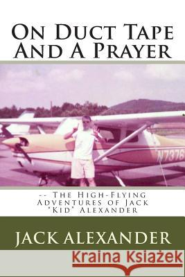 On Duct Tape and a Prayer: The High-Flying Adventures of Jack Alexander Jack Alexander 9781489564016
