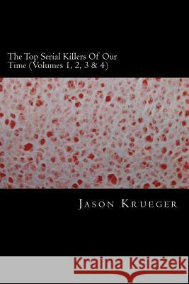 The Top Serial Killers of Our Time (Volumes 1, 2, 3 & 4): True Crime Committed by the World's Most Notorious Serial Killers Jason Krueger 9781489568793 Createspace