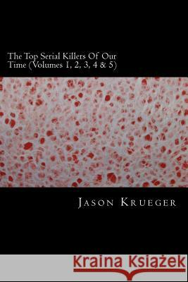 The Top Serial Killers of Our Time (Volumes 1, 2, 3, 4 & 5): True Crime Committed by the World's Most Notorious Serial Killers Jason Krueger 9781489569004 Createspace