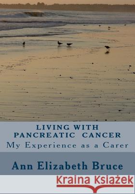 Living with Pancreatic Cancer: My Experience as a Carer Ann Elizabeth Bruce 9781489579362
