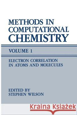 Methods in Computational Chemistry: Volume 1 Electron Correlation in Atoms and Molecules Stephen Wilson 9781489919854