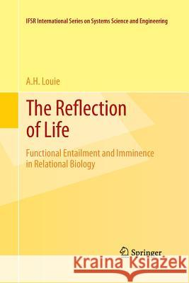 The Reflection of Life: Functional Entailment and Imminence in Relational Biology A H Louie   9781489989055 Springer