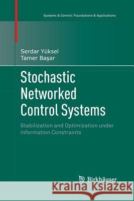 Stochastic Networked Control Systems : Stabilization and Optimization under Information Constraints Serdar Yuksel Tamer B 9781489992826 Birkhauser