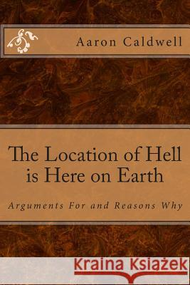 The Location of Hell Is Here on Earth: Arguments for and Reasons Why Aaron Caldwell 9781490329390
