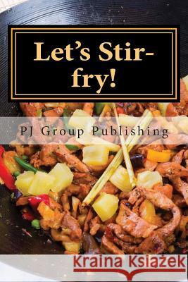 Let's Stir-Fry!: A Collection of Simple Chinese Stir-Fry Recipes Pj Group Publishing 9781490343341