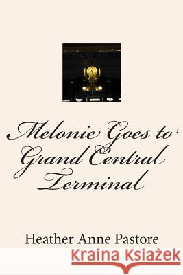 Melonie Goes to Grand Central Terminal Heather Anne Pastore 9781490349909 Createspace