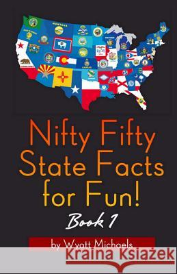 Nifty Fifty State Facts for Fun! Book 1 Wyatt Michaels 9781490351711
