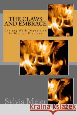 The Claws and Embrace: Dealing with Depression in Bipolar Disorder Sylvia Meier 9781490370606