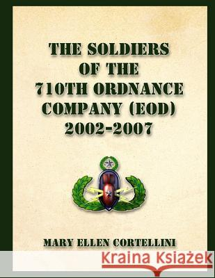 The Soldiers of the 710th Ordnance Company (Eod) 2002-2007 Mary Ellen Cortellini 9781490374253