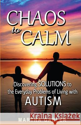 Chaos to Calm: Discovering Solutions to the Everyday Problems of Living with Autism Martha Gabler 9781490411026