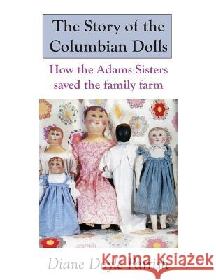 The Story of the Columbian Dolls: How the Adams Sisters Saved the Family Farm Diane Doyle Parrish 9781490426082