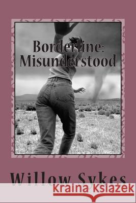 Borderline: Misunderstood: Borderline Personality Disorder from a Patient Point of View Miss Willow J. Sykes 9781490438955