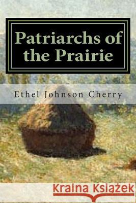Patriarchs of the Prairie: A Multi-Cultural Heritage Ethel Johnson Cherry Willard R. Johnson 9781490442938