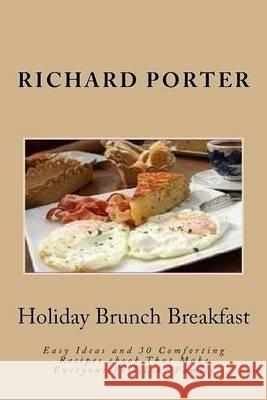 Holiday Brunch Breakfast: Easy Ideas and 30 Comforting Recipes eBook That Make Everyone Feel Like Family Richard Porter 9781490447445
