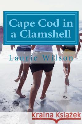 Cape Cod in a Clamshell: 56 Places to Play, Eat and Stay Laurie Bain Wilson 9781490453668