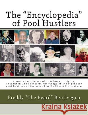The Encyclopedia of Pool Hustlers: A Rowdy Assortment of Anecdotes, Insights, Encounters, and Esoteric Knowledge of the Legendary Pool Hustlers of the MR Freddy the Beard Bentivegna 9781490475844