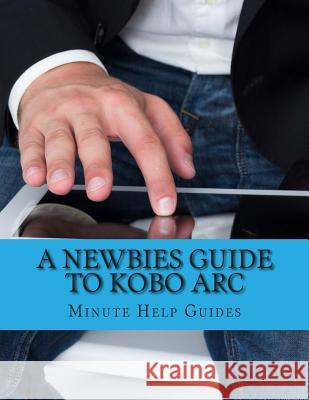 A Newbies Guide to Kobo ARC: The Unofficial Quick Reference Minute Help Guides 9781490493008