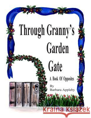 Through Granny's Garden Gate: A Book of Opposites Barbara Appleby 9781490503332