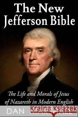 The New Jefferson Bible: The Life and Morals of Jesus of Nazareth in Modern English Dan Marshall 9781490549972
