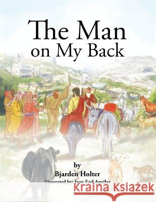The Man on My Back: Jesus and His Four-Legged Helpers Bjarden Holter 9781490705361