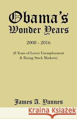 Obama's Wonder Years: 8 Years of Lower Unemployment & Rising Stock Markets James a. Yannes 9781490740607 Trafford Publishing