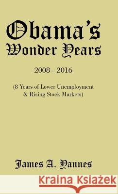 Obama's Wonder Years: 8 Years of Lower Unemployment & Rising Stock Markets James a. Yannes 9781490740621 Trafford Publishing