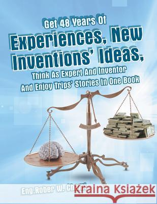 Get 48 Years of Experiences, New Inventions' Ideas, Think as Expert and Inventor and Enjoy Trips' Stories in One Book Eng Rober W. Chami 9781490753874