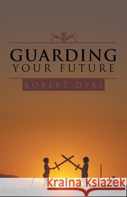 Guarding Your Future Robert Deal 9781490817408 WestBow Press