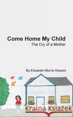 Come Home My Child: The Cry of a Mother Elizabeth Morris Howard 9781490827537