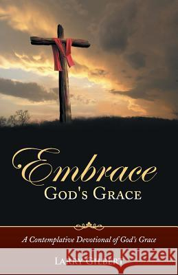Embrace God's Grace: A Contemplative Devotional of God's Grace Larry Gilbert 9781490847351