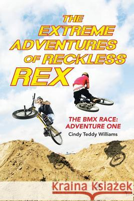 The Extreme Adventures of Reckless Rex: The BMX Race: Adventure One Cindy Teddy Williams 9781490882468