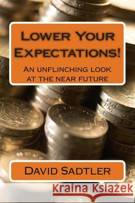Lower Your Expectations!: An Unflinching Look at the Near Future David Sadtler 9781490923024